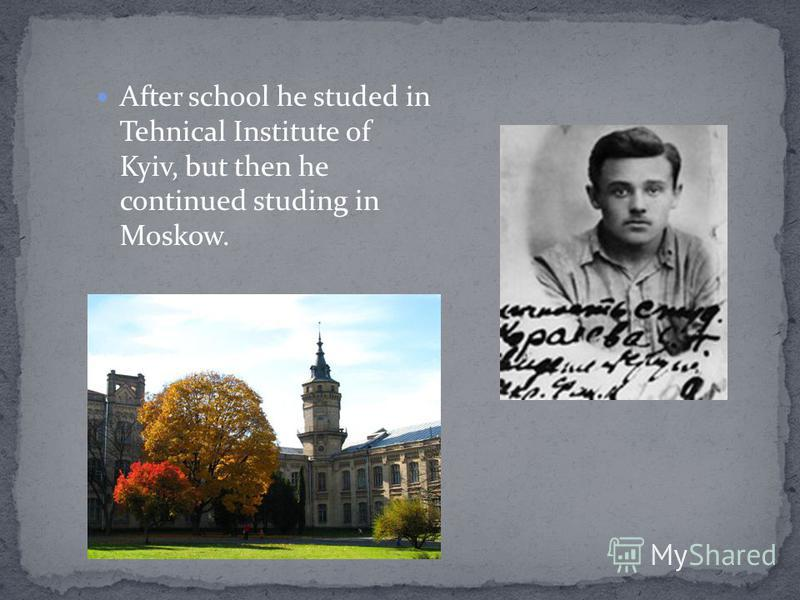 After school he studed in Tehnical Institute of Kyiv, but then he continued studing in Moskow.