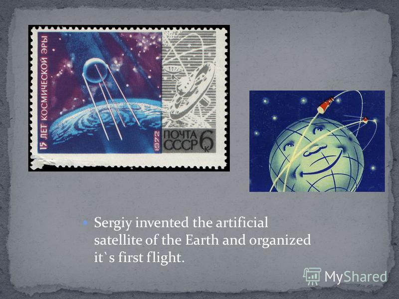 Sergiy invented the artificial satellite of the Earth and organized it`s first flight.