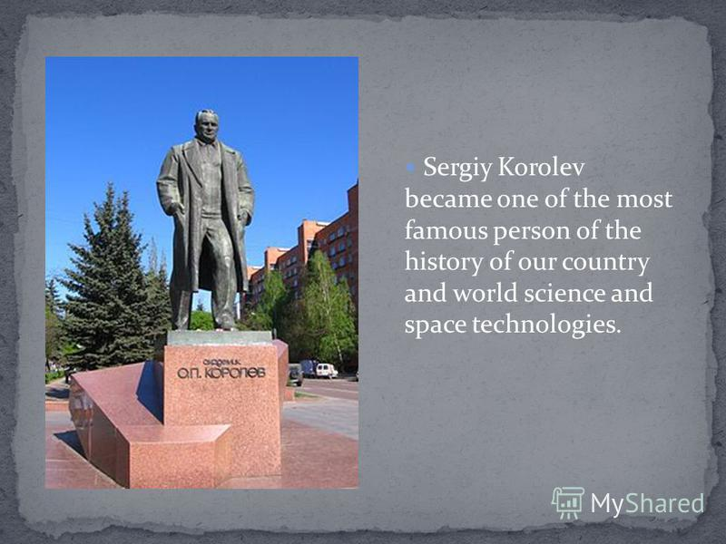 Sergiy Korolev became one of the most famous person of the history of our country and world science and space technologies.