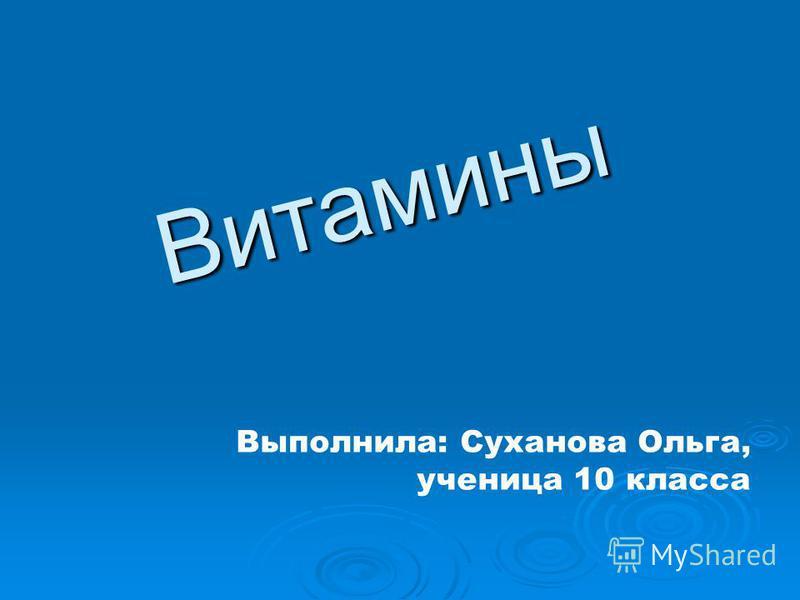 Витамины Выполнила: Суханова Ольга, ученица 10 класса