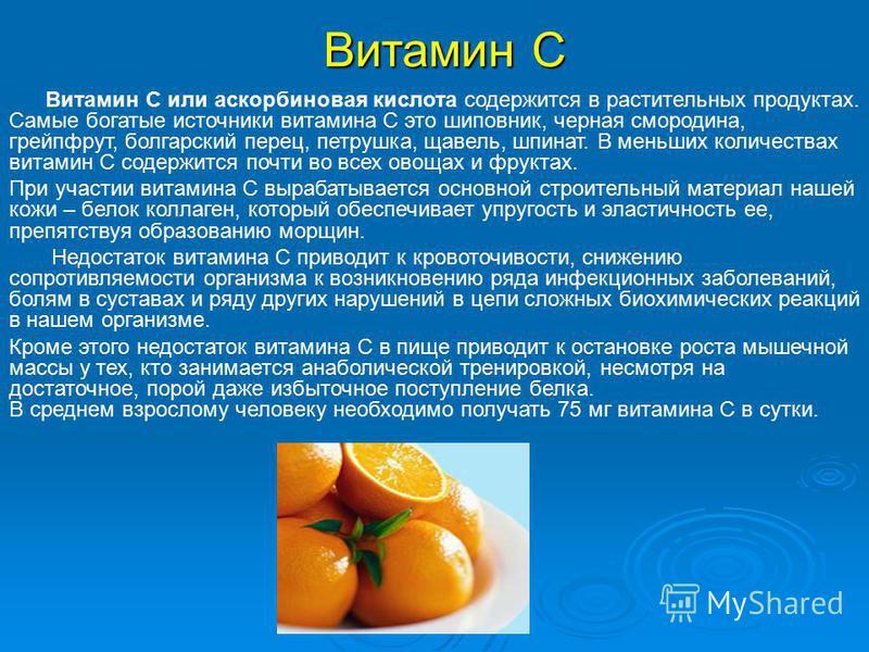 Витамин С Витамин С или аскорбиновая кислота содержится в растительных продуктах. Самые богатые источники витамина С это шиповник, черная смородина, грейпфрут, болгарский перец, петрушка, щавель, шпинат. В меньших количествах витамин С содержится поч