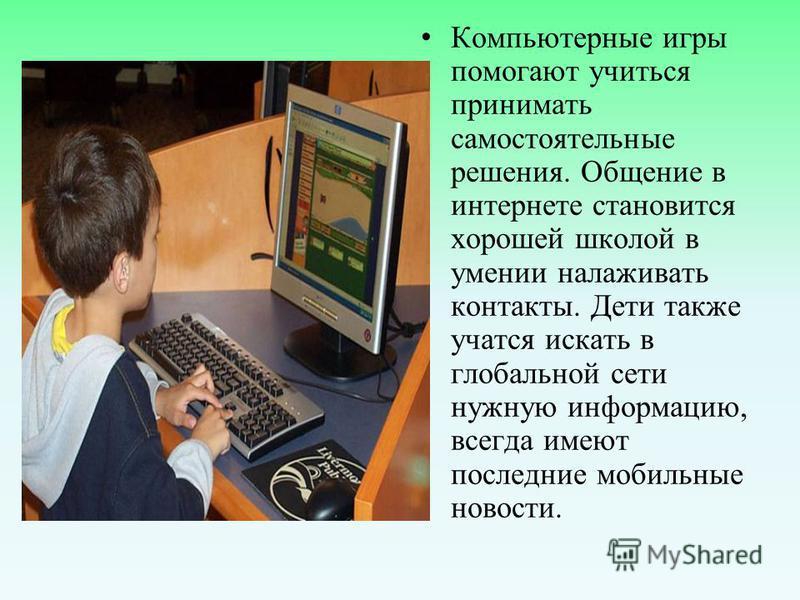 Компьютерные игры помогают учиться принимать самостоятельные решения. Общение в интернете становится хорошей школой в умении налаживать контакты. Дети также учатся искать в глобальной сети нужную информацию, всегда имеют последние мобильные новости.