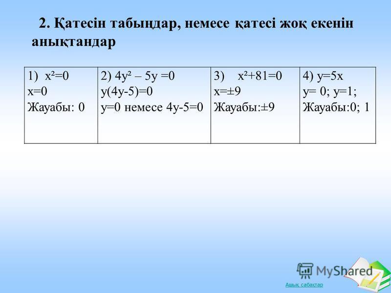 Ашық сабақтар 2. Қатесін табыңдар, немесе қатесі жоқ екенін анықтандар 1) х²=0 х=0 Жауабы: 0 2) 4у² – 5у =0 у(4у-5)=0 у=0 немесе 4у-5=0 3) х²+81=0 х=±9 Жауабы:±9 4) у=5х у= 0; у=1; Жауабы:0; 1