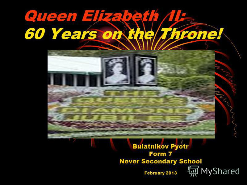 Queen Elizabeth II: 60 Years on the Throne! Bulatnikov Pyotr Form 7 Never Secondary School February 2013
