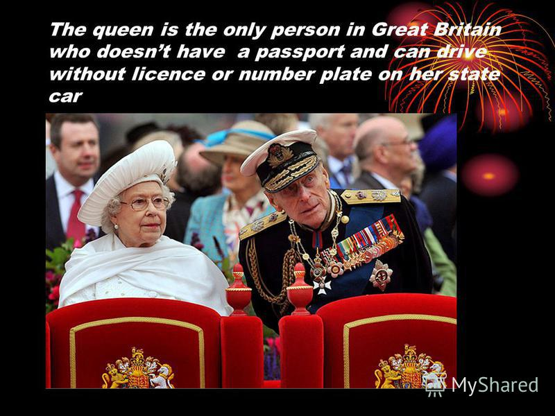 The queen is the only person in Great Britain who doesnt have a passport and can drive without licence or number plate on her state car
