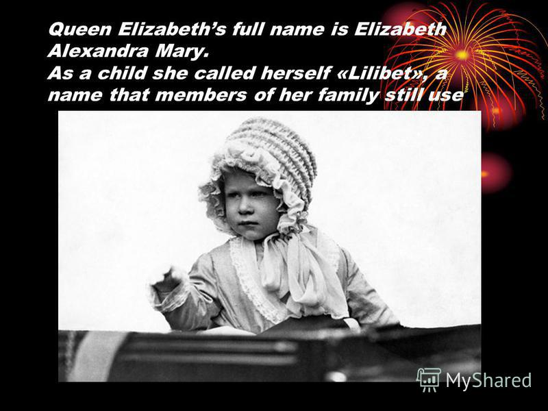 Queen Elizabeths full name is Elizabeth Alexandra Mary. As a child she called herself «Lilibet», a name that members of her family still use