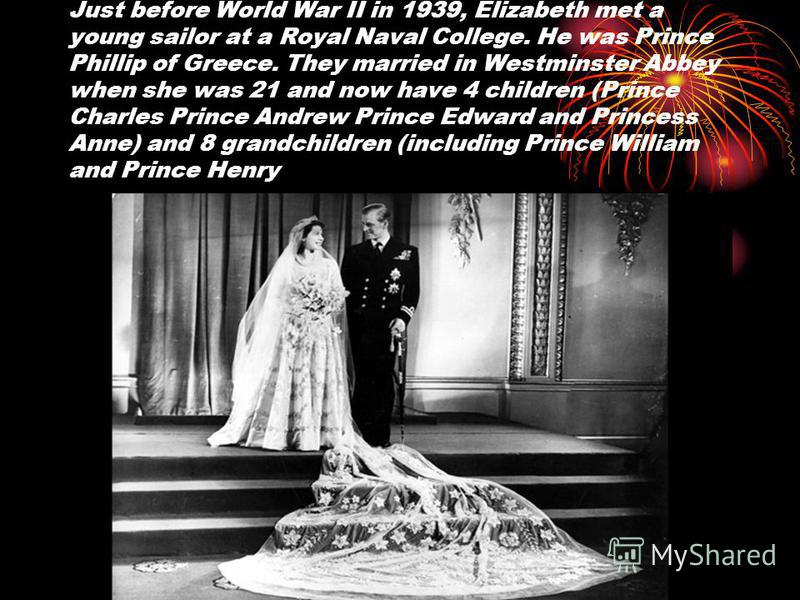 Just before World War II in 1939, Elizabeth met a young sailor at a Royal Naval College. He was Prince Phillip of Greece. They married in Westminster Abbey when she was 21 and now have 4 children (Prince Charles Prince Andrew Prince Edward and Prince