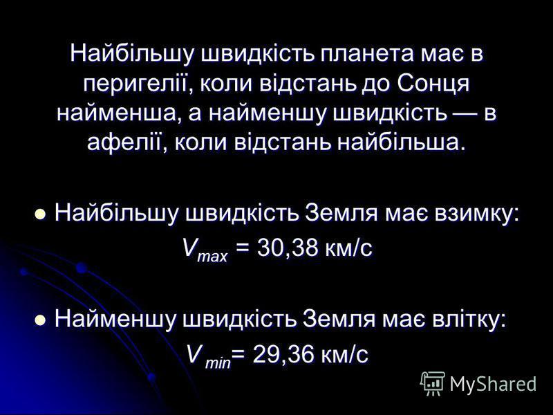 Найбільшу швидкість планета має в перигелії, коли відстань до Сонця найменша, а найменшу швидкість в афелії, коли відстань найбільша. Найбільшу швидкість Земля має взимку: Найбільшу швидкість Земля має взимку: V max = 30,38 км/с Найменшу швидкість Зе