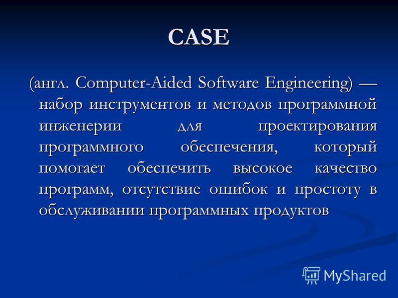 CASE (англ. Computer-Aided Software Engineering) набор инструментов и методов программной инженерии для проектирования программного обеспечения, который помогает обеспечить высокое качество программ, отсутствие ошибок и простоту в обслуживании програ