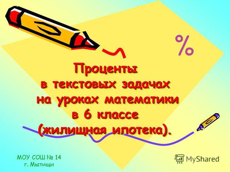 Проценты в текстовых задачах на уроках математики в 6 классе (жилищная ипотека). МОУ СОШ 14 г. Мытищи %