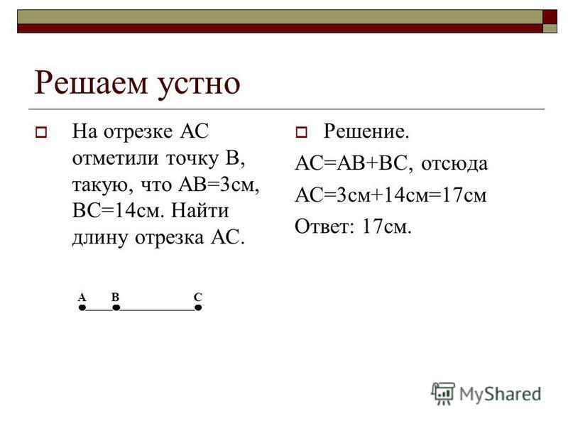 Решаем устно На отрезке AC отметили точку B, такую, что AB=3 см, BC=14 см. Найти длину отрезка AC. Решение. АС=АВ+ВС, отсюда АС=3 см+14 см=17 см Ответ: 17 см. АВС