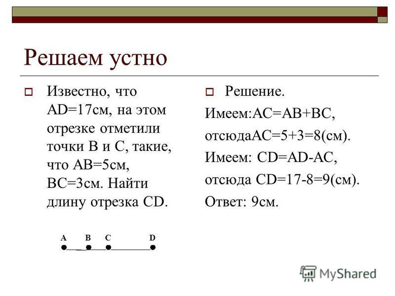 Решаем устно Известно, что AD=17 см, на этом отрезке отметили точки B и C, такие, что AB=5 см, BC=3 см. Найти длину отрезка CD. Решение. Имеем:АС=АВ+ВС, отсюдаАС=5+3=8(см). Имеем: CD=AD-AC, отсюда CD=17-8=9(см). Ответ: 9 см. А ВСD