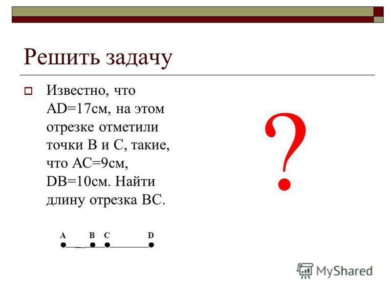 Решить задачу Известно, что AD=17 см, на этом отрезке отметили точки B и C, такие, что AC=9 см, DB=10 см. Найти длину отрезка BC. ? А ВСD