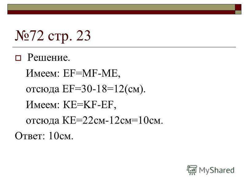 72 стр. 23 Решение. Имеем: EF=MF-ME, отсюда EF=30-18=12(см). Имеем: КЕ=KF-EF, отсюда КЕ=22 см-12 см=10 см. Ответ: 10 см.