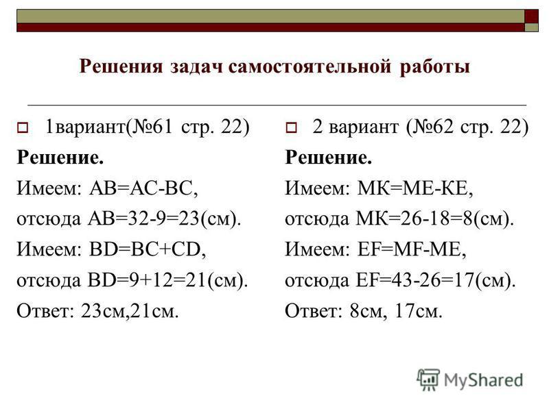 Решения задач самостоятельной работы 1 вариант(61 стр. 22) Решение. Имеем: АВ=АС-ВС, отсюда АВ=32-9=23(см). Имеем: BD=BC+CD, отсюда BD=9+12=21(см). Ответ: 23 см,21 см. 2 вариант (62 стр. 22) Решение. Имеем: МК=МЕ-КЕ, отсюда МК=26-18=8(см). Имеем: EF=