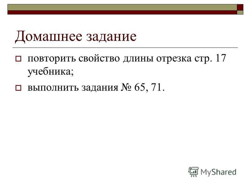 Домашнее задание повторить свойство длины отрезка стр. 17 учебника; выполнить задания 65, 71.
