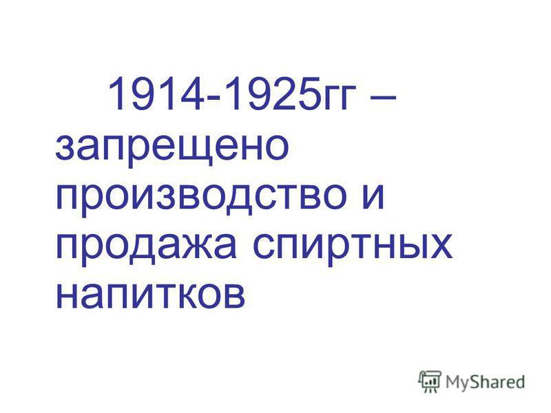 1914-1925 гг – запрещено производство и продажа спиртных напитков