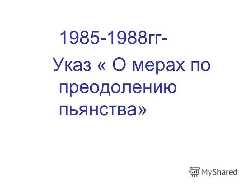 1985-1988 гг- Указ « О мерах по преодолению пьянства»