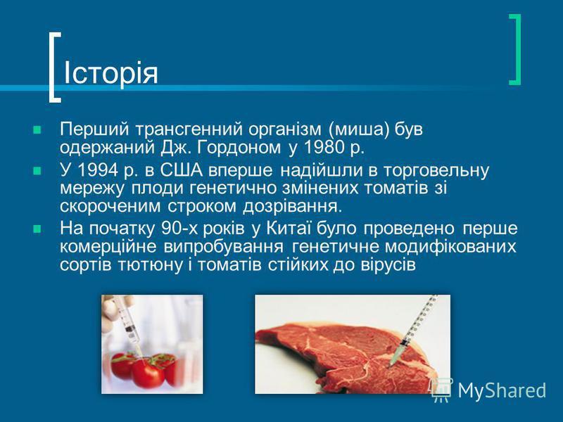 Історія Перший трансгенний організм (миша) був одержаний Дж. Гордоном у 1980 р. У 1994 р. в США вперше надійшли в торговельну мережу плоди генетично змінених томатів зі скороченим строком дозрівання. На початку 90-х років у Китаї було проведено перше