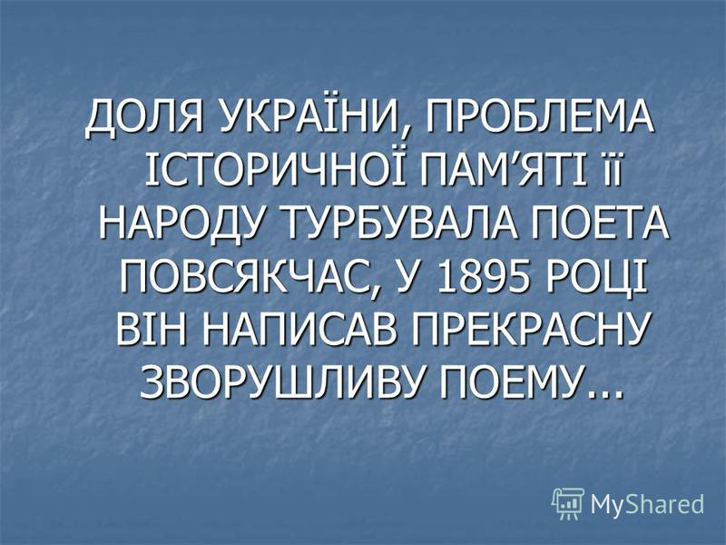 ДОЛЯ УКРАЇНИ, ПРОБЛЕМА ІСТОРИЧНОЇ ПАМЯТІ її НАРОДУ ТУРБУВАЛА ПОЕТА ПОВСЯКЧАС, У 1895 РОЦІ ВІН НАПИСАВ ПРЕКРАСНУ ЗВОРУШЛИВУ ПОЕМУ...