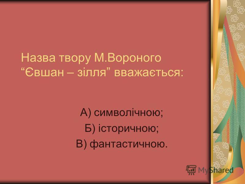 Назва твору М.Вороного Євшан – зілля вважається: А) символічною; Б) історичною; В) фантастичною.