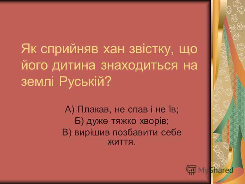 Як сприйняв хан звістку, що його дитина знаходиться на землі Руській? А) Плакав, не спав і не їв; Б) дуже тяжко хворів; В) вирішив позбавити себе життя.
