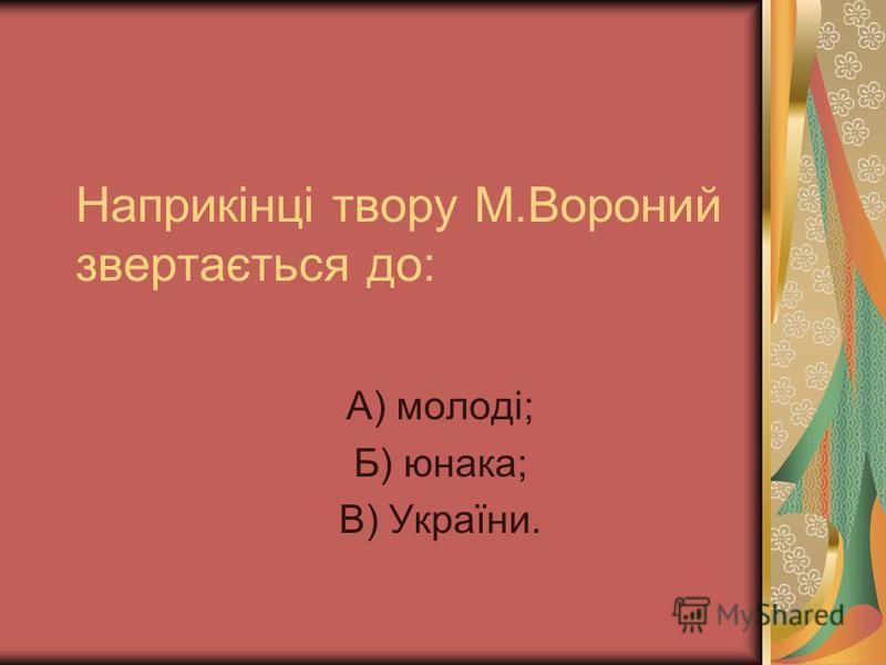 Наприкінці твору М.Вороний звертається до: А) молоді; Б) юнака; В) України.