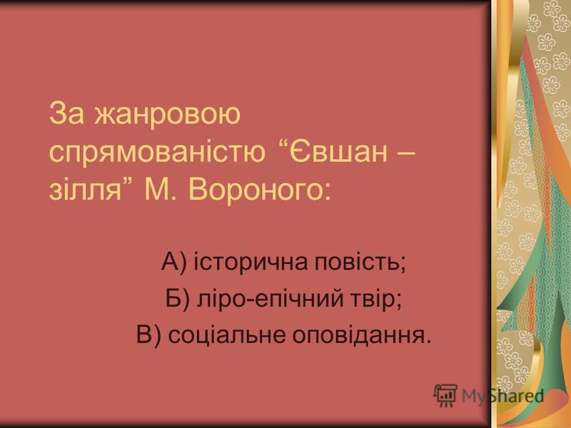 За жанровою спрямованістю Євшан – зілля М. Вороного: А) історична повість; Б) ліро-епічний твір; В) соціальне оповідання.