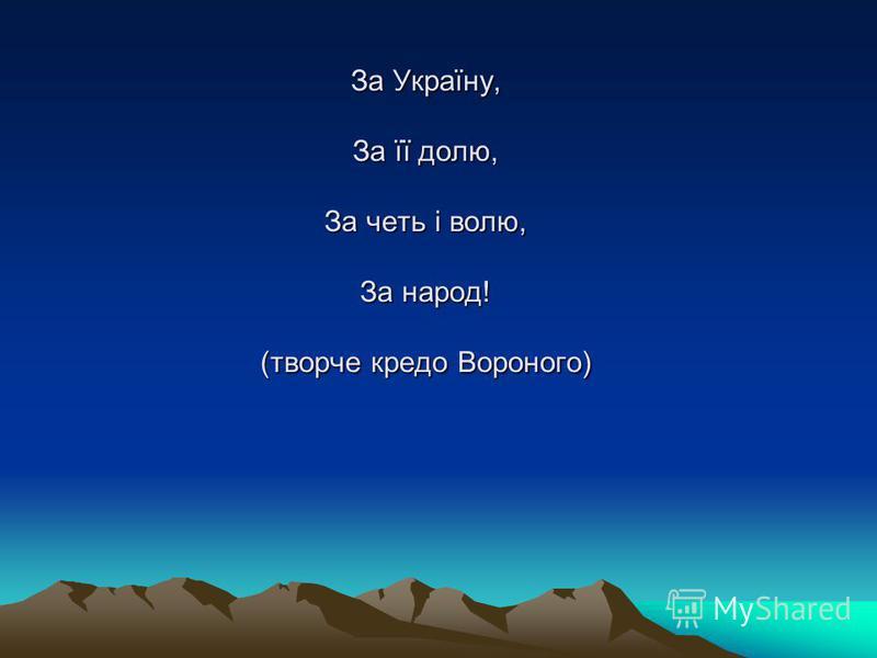 За Україну, За її долю, За четь і волю, За народ! (творче кредо Вороного)
