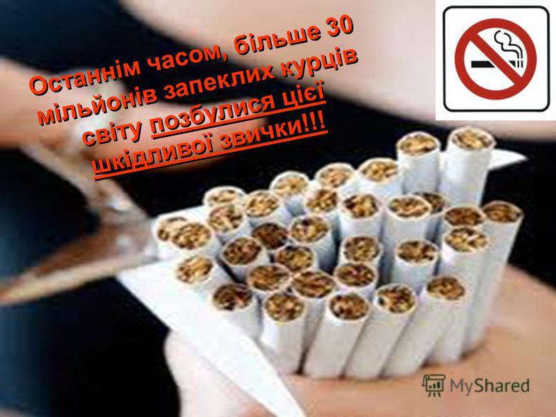 Останнім часом, більше 30 мільйонів запеклих курців світу позбулися цієї шкідливої звички!!!