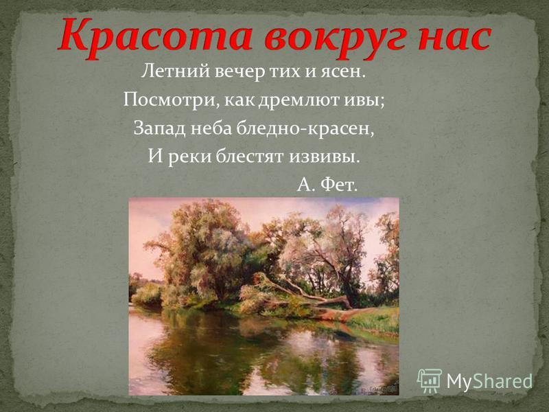 Летний вечер тих и ясен. Посмотри, как дремлют ивы; Запад неба бледно-красен, И реки блестят извивы. А. Фет.