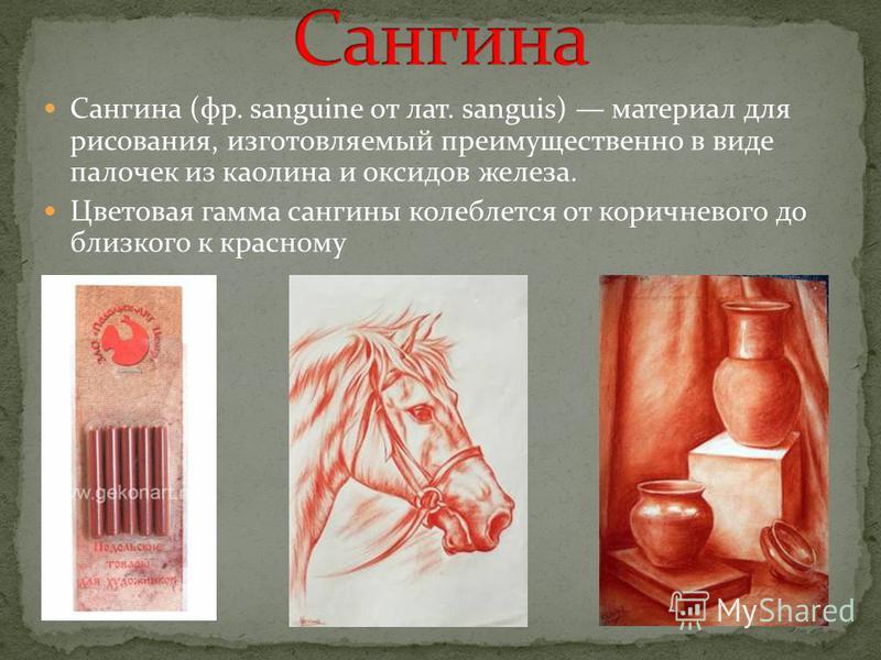 Сангина (фр. sanguine от лат. sanguis) материал для рисования, изготовляемый преимущественно в виде палочек из каолина и оксидов железа. Цветовая гамма сангины колеблется от коричневого до близкого к красному