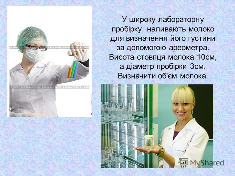 У широку лабораторну пробірку наливають молоко для визначення його густини за допомогою ареометра. Висота стовпця молока 10см, а діаметр пробірки 3см. Визначити об'єм молока.