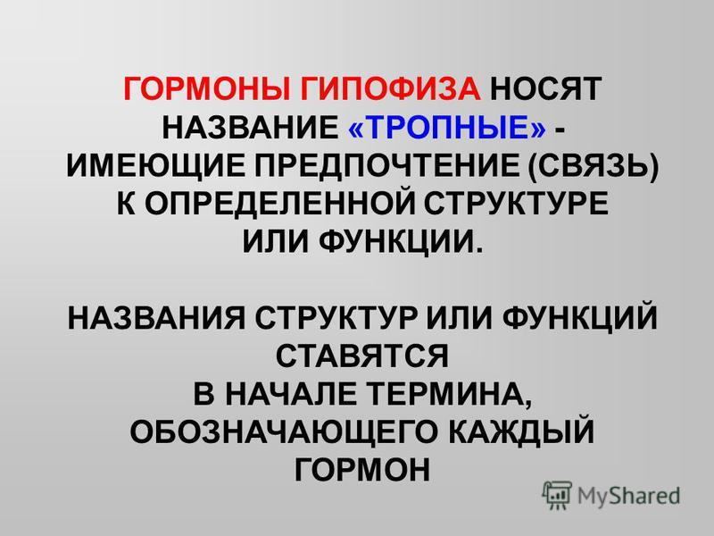 ГОРМОНЫ ГИПОФИЗА НОСЯТ НАЗВАНИЕ «ТРОПНЫЕ» - ИМЕЮЩИЕ ПРЕДПОЧТЕНИЕ (СВЯЗЬ) К ОПРЕДЕЛЕННОЙ СТРУКТУРЕ ИЛИ ФУНКЦИИ. НАЗВАНИЯ СТРУКТУР ИЛИ ФУНКЦИЙ СТАВЯТСЯ В НАЧАЛЕ ТЕРМИНА, ОБОЗНАЧАЮЩЕГО КАЖДЫЙ ГОРМОН