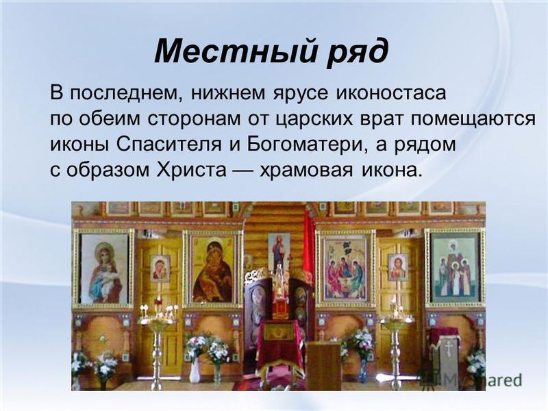 Местный ряд В последнем, нижнем ярусе иконостаса по обеим сторонам от царских врат помещаются иконы Спасителя и Богоматери, а рядом с образом Христа храмовая икона.