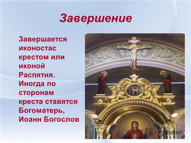 Завершение Завершается иконостас крестом или иконой Распятия. Иногда по сторонам креста ставятся Богоматерь, Иоанн Богослов