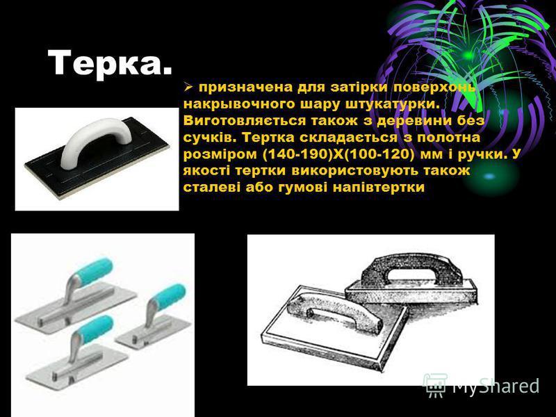 Терка. призначена для затірки поверхонь накрывочного шару штукатурки. Виготовляється також з деревини без сучків. Тертка складається з полотна розміром (140-190)Х(100-120) мм і ручки. У якості тертки використовують також сталеві або гумові напівтертк