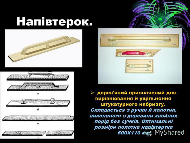 Напівтерок. дерев'яний призначений для вирівнювання й ущільнення штукатурного набризгу. Складається з ручки й полотна, виконаного з деревини хвойних порід без сучків. Оптимальні розміри полотна напівтертка 600X110 мм