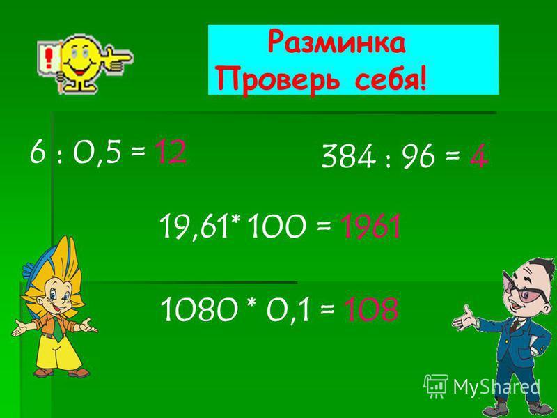 Разминка 60 : 5 = 384 : 96= 19,61* 100 = 1080 * 0,1 =
