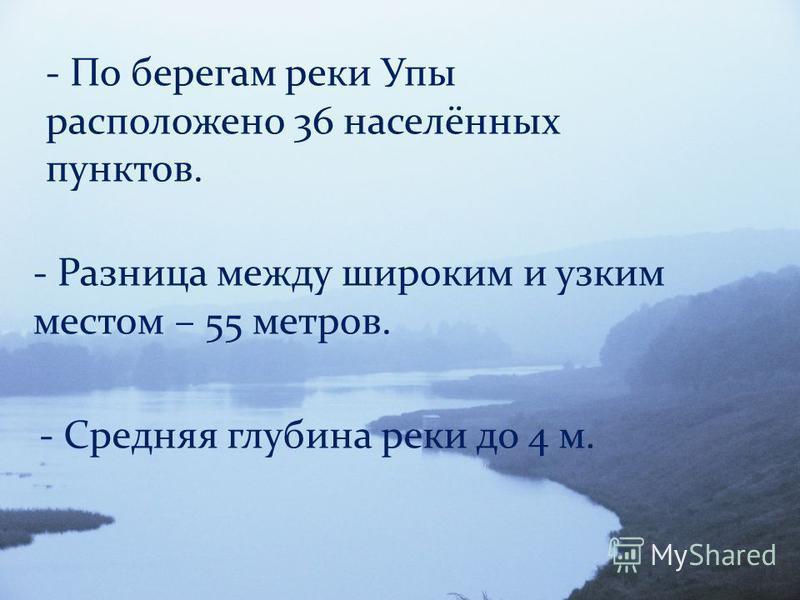 - По берегам реки Упы расположено 36 населённых пунктов. - Разница между широким и узким местом – 55 метров. - Средняя глубина реки до 4 м.
