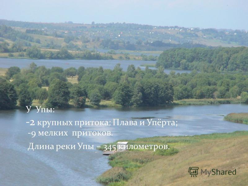 У Упы: -2 крупных притока: Плава и Упёрта; -9 мелких притоков. Длина реки Упы – 345 километров.