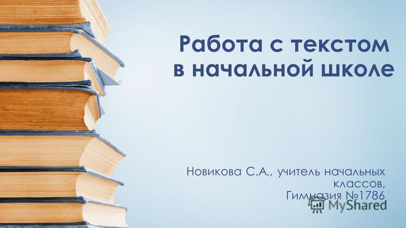 Работа с текстом в начальной школе Новикова С.А., учитель начальных классов, Гимназия 1786