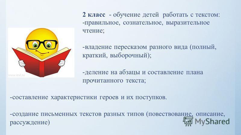 2 класс - обучение детей работать с текстом: -правильное, сознательное, выразительное чтение; -владение пересказом разного вида (полный, краткий, выборочный); -деление на абзацы и составление плана прочитанного текста; -составление характеристики гер