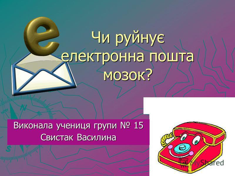 Чи руйнує електронна пошта мозок? Виконала учениця групи 15 Свистак Василина