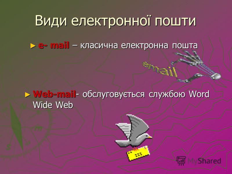 Види електронної пошти е- mail – класична електронна пошта е- mail – класична електронна пошта Web-mail- обслуговується службою Word Wide Web