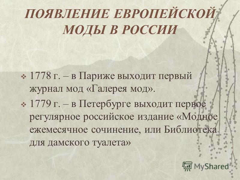 1778 г. – в Париже выходит первый журнал мод «Галерея мод». 1779 г. – в Петербурге выходит первое регулярное российское издание «Модное ежемесячное сочинение, или Библиотека для дамского туалета»