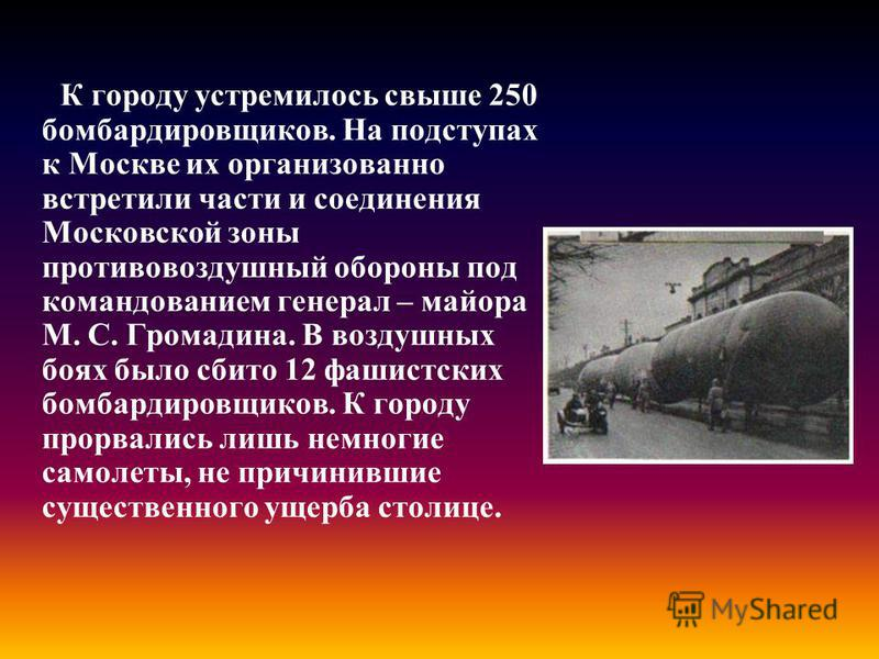 К городу устремилось свыше 250 бомбардировщиков. На подступах к Москве их организованно встретили части и соединения Московской зоны противовоздушный обороны под командованием генерал – майора М. С. Громадина. В воздушных боях было сбито 12 фашистски