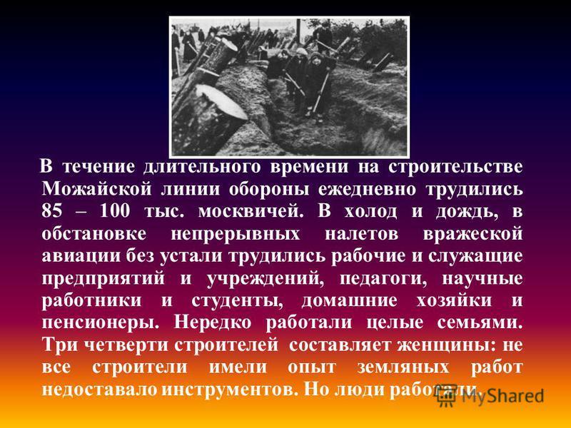 В течение длительного времени на строительстве Можайской линии обороны ежедневно трудились 85 – 100 тыс. москвичей. В холод и дождь, в обстановке непрерывных налетов вражеской авиации без устали трудились рабочие и служащие предприятий и учреждений,