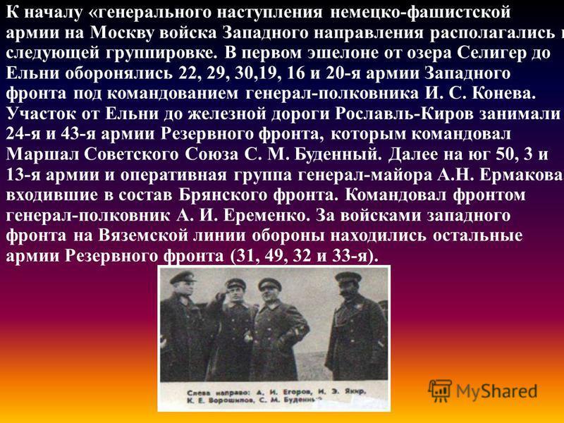 К началу «генерального наступления немецко-фашистской армии на Москву войска Западного направления располагались в следующей группировке. В первом эшелоне от озера Селигер до Ельни оборонялись 22, 29, 30,19, 16 и 20-я армии Западного фронта под коман