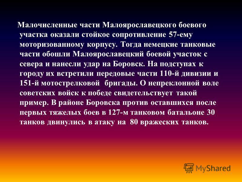 Малочисленные части Малоярославецкого боевого участка оказали стойкое сопротивление 57-ему моторизованному корпусу. Тогда немецкие танковые части обошли Малоярославецкий боевой участок с севера и нанесли удар на Боровск. На подступах к городу их встр